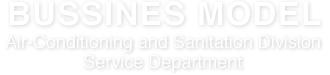 BUSSINES MODEL Service Dept., Air-Conditioning and Sanitation Division